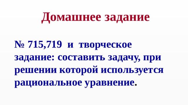 Домашнее задание № 715,719 и творческое задание: составить задачу, при решении которой используется рациональное уравнение .