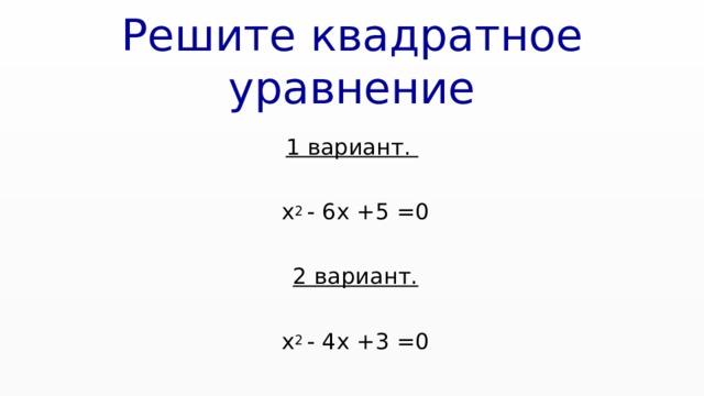 Решите квадратное уравнение  1 вариант.   х 2 - 6х +5 =0  2 вариант.   х 2 - 4х +3 =0