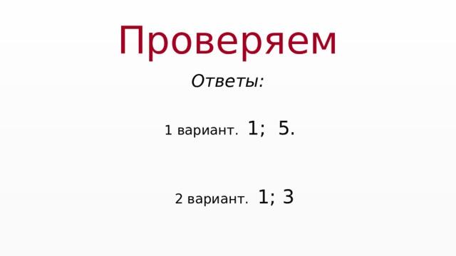 Проверяем Ответы:  1 вариант. 1; 5.  2 вариант. 1; 3
