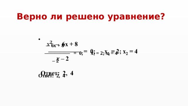 Верно ли решено уравнение?  – 6x + 8 ————— = 0; x 1 = 2; x 2 = 4 – 2  Ответ: 2, 4