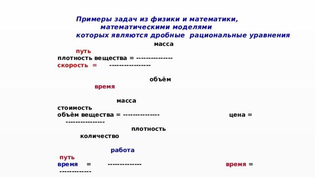 Примеры задач из физики и математики,  математическими моделями  которых являются дробные рациональные уравнения  масса  путь плотность вещества = --------------- скорость = -----------------  объём время    масса стоимость объём вещества = --------------- цена = ----------------  плотность количество   работа  путь время = --------------   время = -------------   производительность  скорость    площадь работа сторона прямоугольника = -------------- производительность = --------------   другая сторона время
