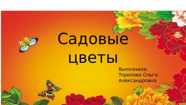 Садовые цветы Выполнила: Торопова Ольга Александровна