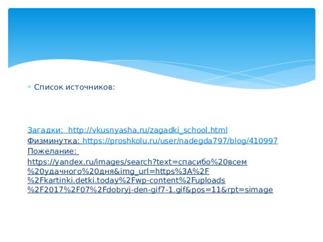 Список источников:    Загадки: http :// vkusnyasha.ru/zagadki_school.html Физминутка: https :// proshkolu.ru/user/nadegda797/blog/410997 Пожелание: https://yandex.ru/images/search?text=спасибо%20всем%20удачного%20дня&img_url=https%3A%2F%2Fkartinki.detki.today%2Fwp-content%2Fuploads%2F2017%2F07%2Fdobryj-den-gif7-1.gif&pos=11&rpt=simage