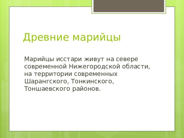 Древние марийцы  Марийцы исстари живут на севере современной Нижегородской области, на территории современных Шарангского, Тонкинского, Тоншаевского районов.
