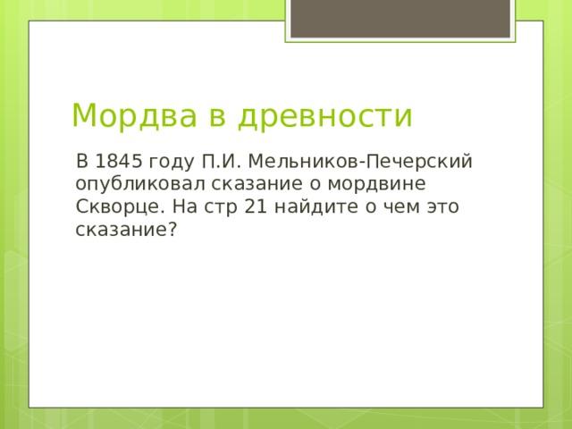 Мордва в древности В 1845 году П.И. Мельников-Печерский опубликовал сказание о мордвине Скворце. На стр 21 найдите о чем это сказание?