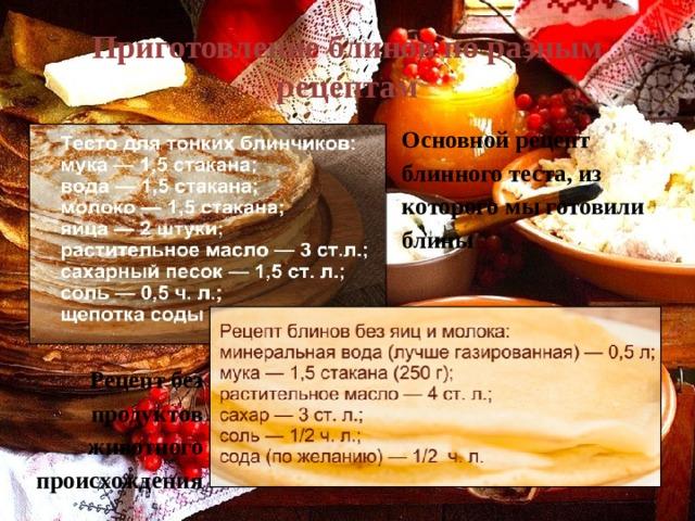 Приготовление блинов по разным рецептам Основной рецепт блинного теста, из которого мы готовили блины Рецепт без продуктов животного происхождения