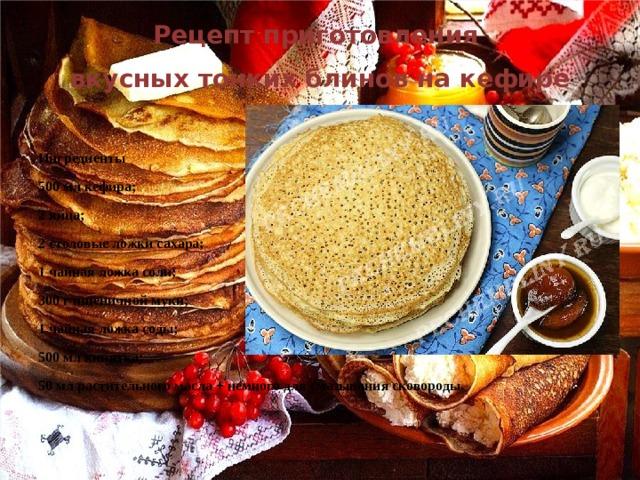 Рецепт приготовления вкусных тонких блинов на кефире Ингредиенты 500млкефира; 2яйца; 2столовые ложки сахара; 1чайная ложка соли; 300 г пшеничной муки; 1чайная ложка соды; 500мл кипятка; 50мл растительного масла + немного для смазывания сковороды.