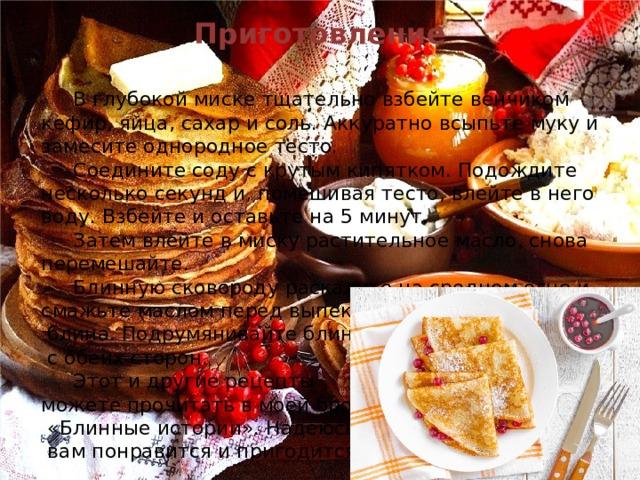 Приготовление   В глубокой миске тщательно взбейте венчиком кефир, яйца, сахар и соль. Аккуратно всыпьте муку и замесите однородное тесто.  Соедините соду с крутым кипятком. Подождите несколько секунд и, помешивая тесто, влейте в него воду. Взбейте и оставьте на 5минут.  Затем влейте в миску растительное масло, снова перемешайте.  Блинную сковороду раскалите на среднем огне и смажьте маслом перед выпеканием первого  блина. Подрумянивайте блины  с обеих сторон.  Этот и другие рецепты можете прочитать в моей брошюре  «Блинные истории». Надеюсь она  вам понравится и пригодится.