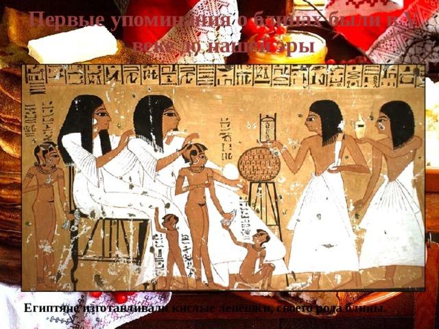 Первые упоминания о блинах были в V веке до нашей эры Египтяне изготавливали кислые лепешки, своего рода блины.