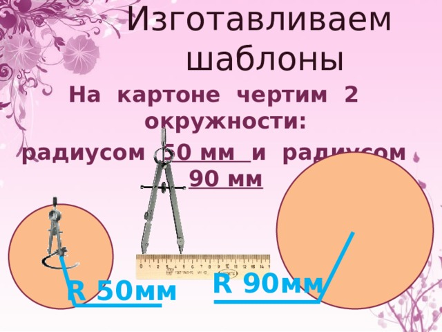 Изготавливаем шаблоны На картоне чертим 2 окружности: радиусом 50 мм и радиусом 90 мм R 90мм R 50мм