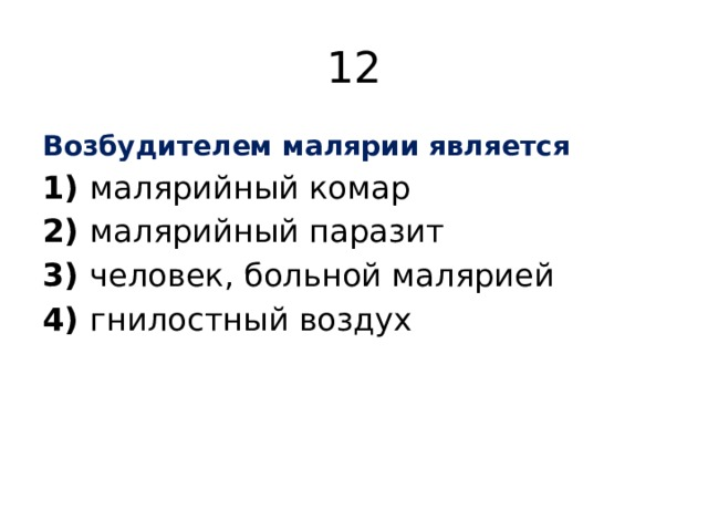 12 Возбудителем малярии является 1) малярийный комар 2) малярийный паразит 3) человек, больной малярией 4) гнилостный воздух