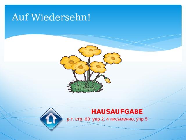 Auf Wiedersehn! HAUSAUFGABE р.т. стр. 63 упр 2, 4 письменно, упр 5