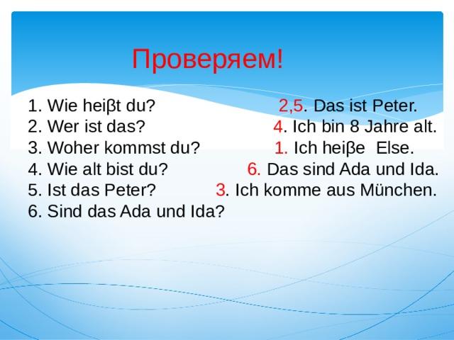 Проверяем! 1. Wie heiβt du? 2,5 . Das ist Peter. 2. Wer ist das? 4 . Ich bin 8 Jahre аlt. 3. Woher kommst du? 1. Ich heiβe Else. 4. Wie alt bist du? 6. Das sind Ada und Ida. 5. Ist das Peter? 3 . Ich komme aus München. 6. Sind das Ada und Ida?