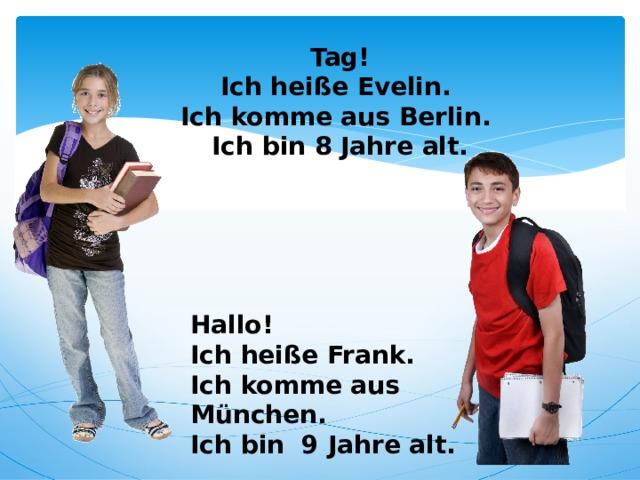 Tag!  Ich heiße Evelin.  Ich komme aus Berlin.  Ich bin 8 Jahre alt.   Hallo! Ich heiße Frank. Ich komme aus München. Ich bin 9 Jahre alt.