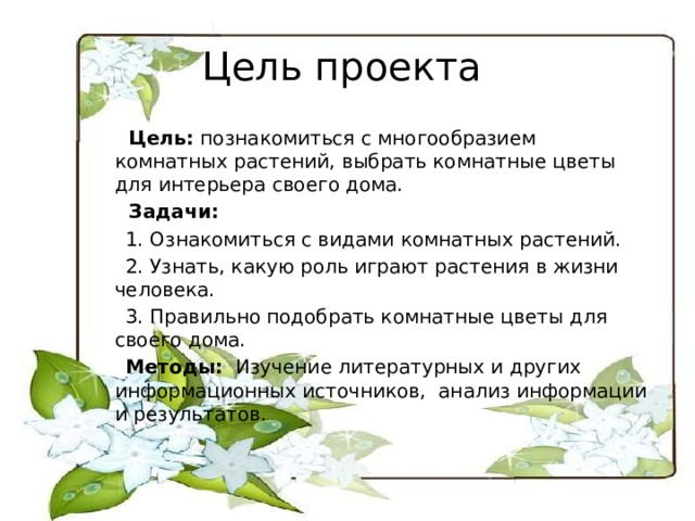 Цель проекта  Цель: познакомиться с многообразием комнатных растений, выбрать комнатные цветы для интерьера своего дома.  Задачи:  1. Ознакомиться с видами комнатных растений.  2. Узнать, какую роль играют растения в жизни человека.  3. Правильно подобрать комнатные цветы для своего дома.  Методы: Изучение литературных и других информационных источников, анализ информации и результатов.