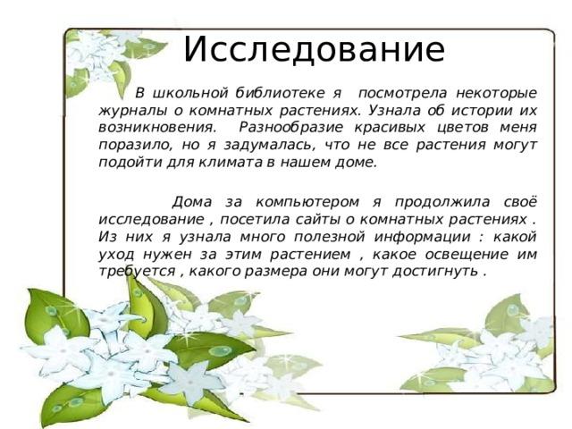 Исследование  В школьной библиотеке я посмотрела некоторые журналы о комнатных растениях. Узнала об истории их возникновения. Разнообразие красивых цветов меня поразило, но я задумалась, что не все растения могут подойти для климата в нашем доме.   Дома за компьютером я продолжила своё исследование , посетила сайты о комнатных растениях . Из них я узнала много полезной информации : какой уход нужен за этим растением , какое освещение им требуется , какого размера они могут достигнуть .