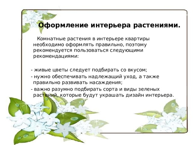 Оформление интерьера растениями.  Комнатные растения в интерьере квартиры необходимо оформлять правильно, поэтому рекомендуется пользоваться следующими рекомендациями:   - живые цветы следует подбирать со вкусом;  - нужно обеспечивать надлежащий уход, а также правильно развивать насаждения;  - важно разумно подбирать сорта и виды зеленых растений, которые будут украшать дизайн интерьера.