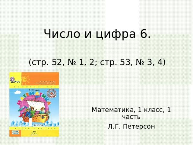 Число и цифра 6.   (стр. 52, № 1, 2; стр. 53, № 3, 4) Математика, 1 класс, 1 часть Л.Г. Петерсон