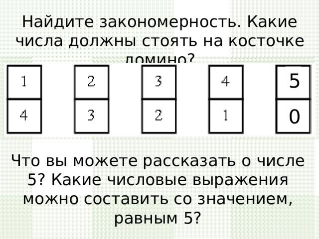 Найдите закономерность. Какие числа должны стоять на косточке домино? 5 0 Что вы можете рассказать о числе 5? Какие числовые выражения можно составить со значением, равным 5?