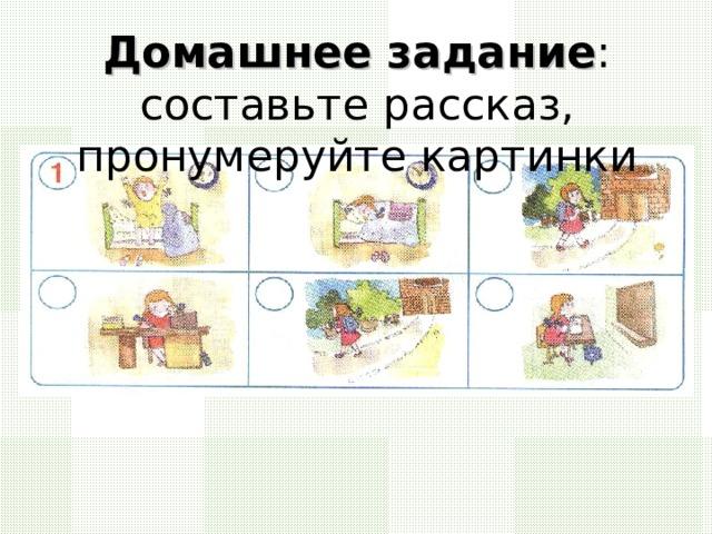 Домашнее задание : составьте рассказ, пронумеруйте картинки