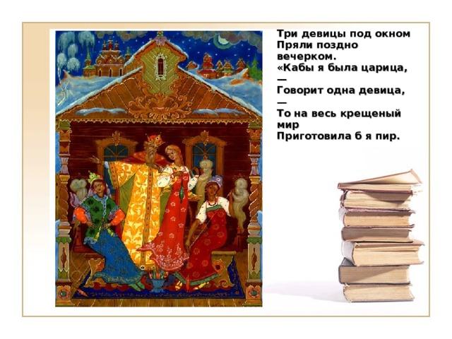 Три девицы под окном  Пряли поздно вечерком.  «Кабы я была царица, —  Говорит одна девица, —  То на весь крещеный мир  Приготовила б я пир.     Щелчок для продолжения