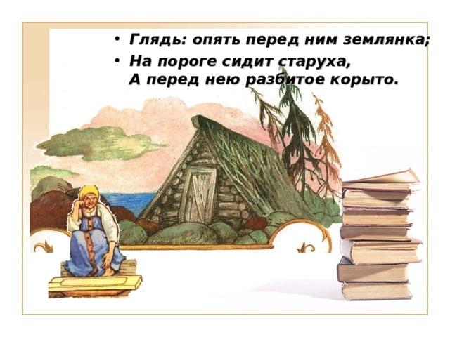 Глядь: опять перед ним землянка; На пороге сидит старуха,  А перед нею разбитое корыто.