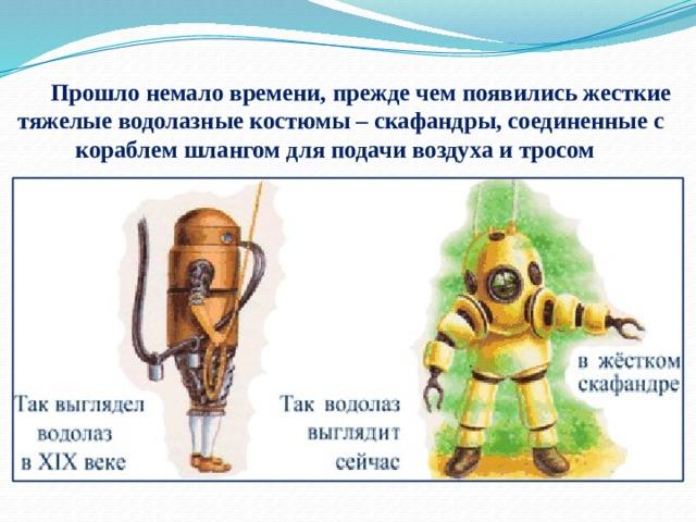 Прошло немало времени, прежде чем появились жесткие тяжелые водолазные костюмы – скафандры, соединенные с кораблем шлангом для подачи воздуха и тросом