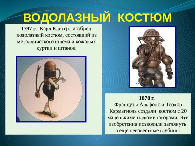 ВОДОЛАЗНЫЙ КОСТЮМ  1797 г . Карл Клигерт изобрёл водолазный костюм, состоящий из металлического шлема и кожаных куртки и штанов. 1878 г.  Французы Альфонс и Теодор Кармагноль создали костюм с 20 маленькими иллюминаторами. Эти изобретения позволили заглянуть в еще неизвестные глубины.
