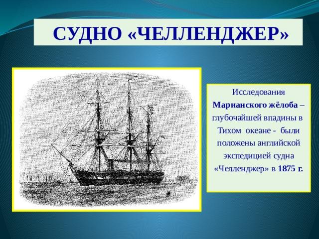 СУДНО «ЧЕЛЛЕНДЖЕР» Исследования Марианского жёлоба – глубочайшей впадины в Тихом океане - были положены английской экспедицией судна «Челленджер» в 1875 г.