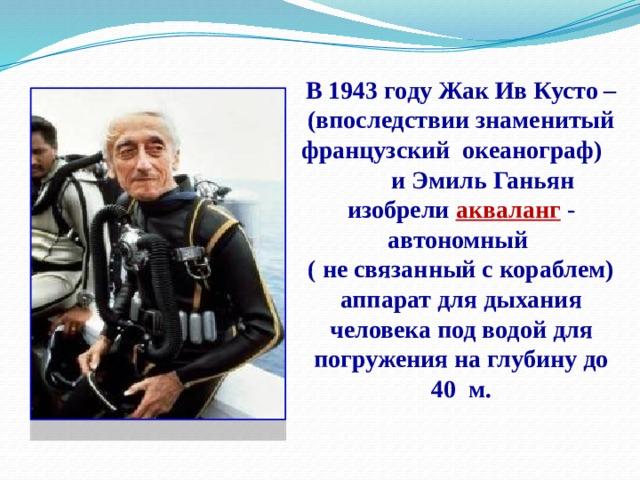 В 1943 году Жак Ив Кусто – (впоследствии знаменитый французский океанограф) и Эмиль Ганьян изобрели акваланг - автономный  ( не связанный с кораблем) аппарат для дыхания человека под водой для погружения на глубину до 40 м.