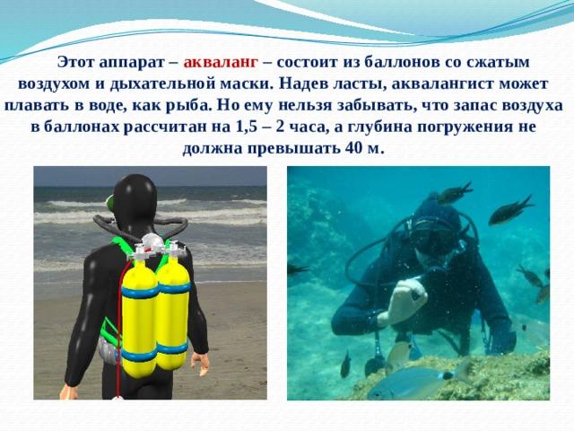 Этот аппарат – акваланг – состоит из баллонов со сжатым воздухом и дыхательной маски. Надев ласты, аквалангист может плавать в воде, как рыба. Но ему нельзя забывать, что запас воздуха в баллонах рассчитан на 1,5 – 2 часа, а глубина погружения не должна превышать 40 м.