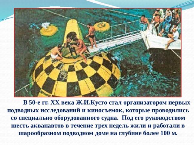 В 50-е гг. XX века Ж.И.Кусто стал организатором первых подводных исследований и киносъемок, которые проводились со специально оборудованного судна. Под его руководством шесть акванавтов в течение трех недель жили и работали в шарообразном подводном доме на глубине более 100 м.