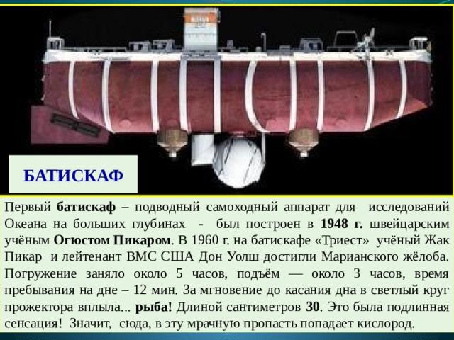 БАТИСКАФ Первый батискаф – подводный самоходный аппарат для исследований Океана на больших глубинах - был построен в 1948 г. швейцарским учёным Огюстом Пикаром . В 1960 г. на батискафе «Триест» учёный Жак Пикар и лейтенант ВМС США Дон Уолш достигли Марианского жёлоба. Погружение заняло около 5 часов, подъём — около 3 часов, время пребывания на дне – 12 мин. За мгновение до касания дна в светлый круг прожектора вплыла... рыба! Длиной сантиметров 30 . Это была подлинная сенсация! Значит, сюда, в эту мрачную пропасть попадает кислород.