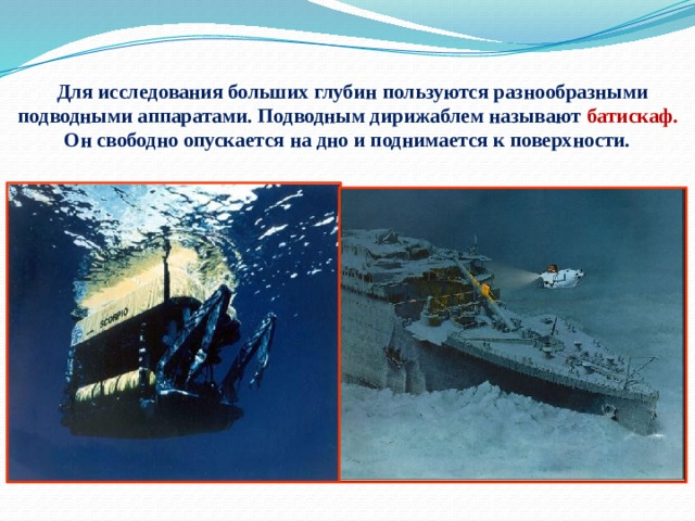 Для исследования больших глубин пользуются разнообразными подводными аппаратами. Подводным дирижаблем называют батискаф. Он свободно опускается на дно и поднимается к поверхности.
