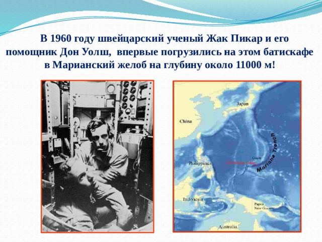 В 1960 году швейцарский ученый Жак Пикар и его помощник Дон Уолш, впервые погрузились на этом батискафе в Марианский желоб на глубину около 11000 м!
