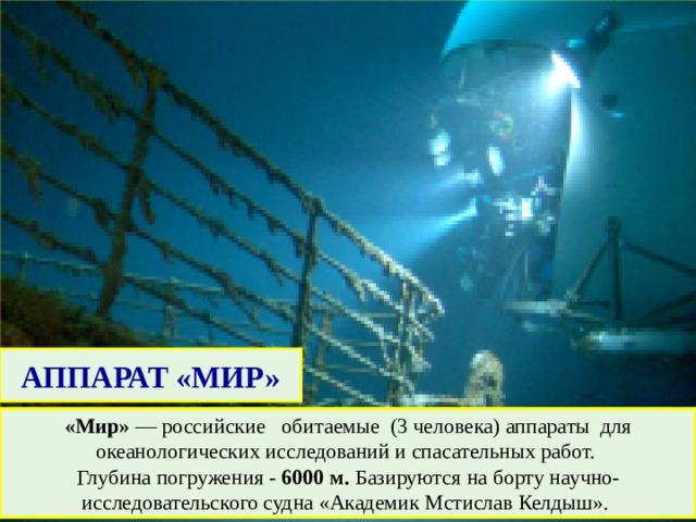 АППАРАТ «МИР» «Мир» — российские обитаемые (3 человека) аппараты для океанологических исследований и спасательных работ. Глубина погружения - 6000 м. Базируются на борту научно-исследовательского судна «Академик Мстислав Келдыш».