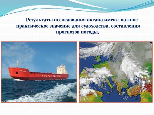 Результаты исследования океана имеют важное практическое значение для судоходства, составления прогнозов погоды,