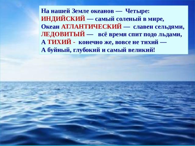 На нашей Земле океанов — Четыре:  ИНДИЙСКИЙ — самый соленый в мире,  Океан АТЛАНТИЧЕСКИЙ — славен сельдями,  ЛЕДОВИТЫЙ — всё время спит подо льдами,  А ТИХИЙ - конечно же, вовсе не тихий —  А буйный, глубокий и самый великий!