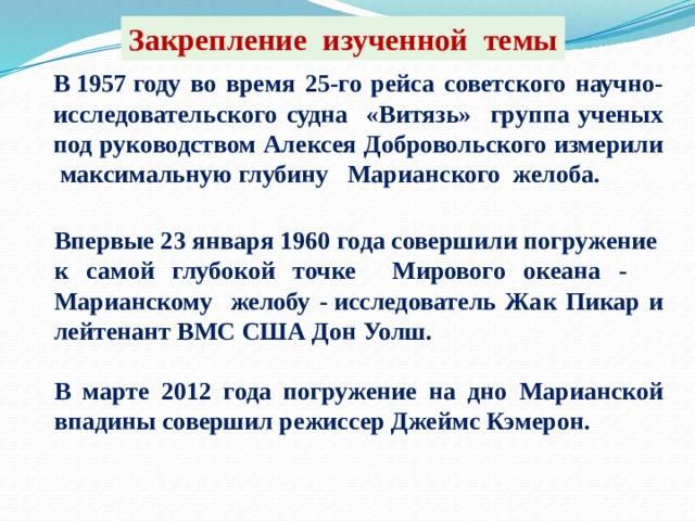 Закрепление изученной темы В1957году во время 25-го рейса советского научно- исследовательского судна «Витязь» группа ученых под руководством Алексея Добровольского измерили максимальную глубину Марианского желоба.     Впервые 23 января 1960 года совершили погружение к самой глубокой точке Мирового океана - Марианскому желобу -исследователь Жак Пикар и лейтенант ВМС США Дон Уолш.  В марте 2012 года погружение на дно Марианской впадины совершил режиссер Джеймс Кэмерон.