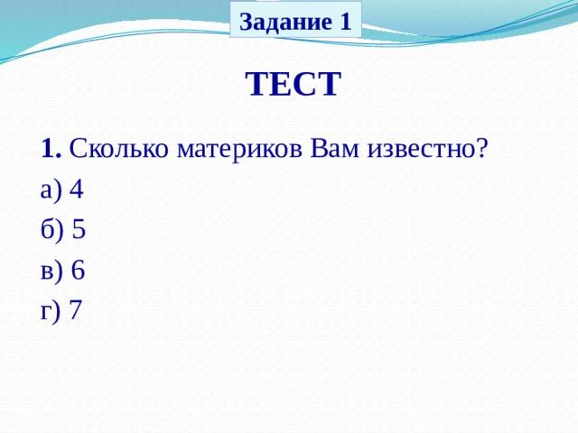 Задание 1 ТЕСТ 1. Сколько материков Вам известно? а) 4 б) 5 в) 6 г) 7