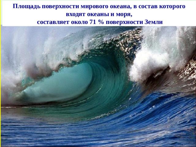 Площадь поверхности мирового океана, в состав которого входят океаны иморя,  составляет около 71% поверхности Земли