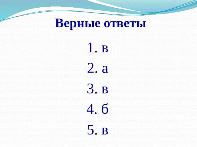 Верные ответы 1. в 2. а 3. в 4. б 5. в