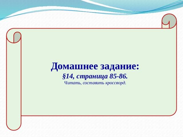 Домашнее задание: §14, страница 85-86. Читать, составить кроссворд.