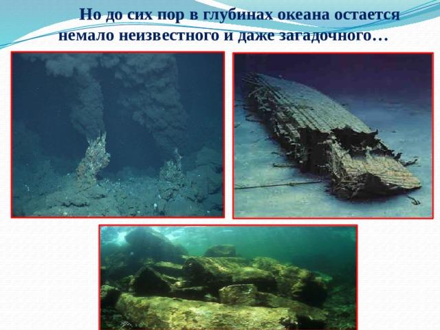 Но до сих пор в глубинах океана остается немало неизвестного и даже загадочного…
