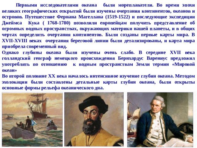 Первыми исследователями океана были мореплаватели. Во время эпохи великих географических открытий были изучены очертания континентов, океанов и островов. Путешествие Фернана Магеллана (1519-1522) и последующие экспедиции Джеймса Кука ( 1768-1780) позволили европейцам получить представление об огромных водных пространствах, окружающих материки нашей планеты, и в общих чертах определить очертания континентов. Были созданы первые карты мира. В XVII-XVIII веках очертания береговой линии были детализированы, и карта мира приобрела современный вид. Однако глубины океана были изучены очень слабо. В середине XVII века голландский географ немецкого происхождения Бернхардус Варениус предложил употреблять по отношению к водным пространствам Земли термин «Мировой океан» Во второй половине XX века началось интенсивное изучение глубин океана. Методом эхолокации были составлены детальные карты глубин океана, были открыты основные формы рельефа океанического дна.