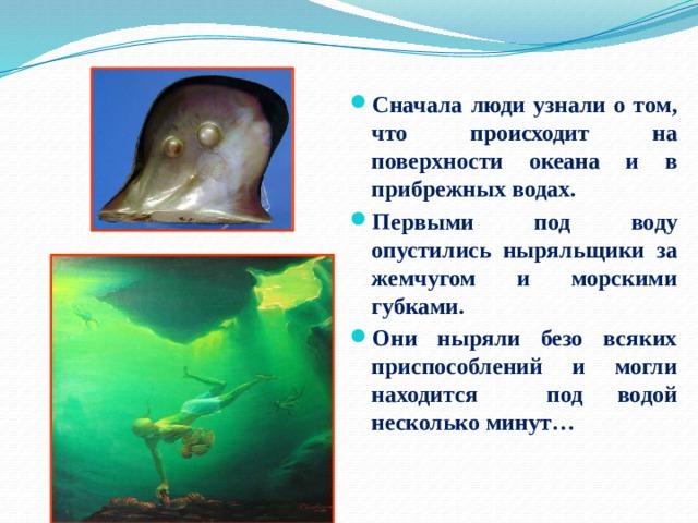 Сначала люди узнали о том, что происходит на поверхности океана и в прибрежных водах. Первыми под воду опустились ныряльщики за жемчугом и морскими губками. Они ныряли безо всяких приспособлений и могли находится под водой несколько минут…