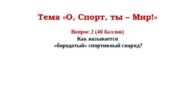 Тема «О, Спорт, ты – Мир!» Вопрос 2 (40 баллов) Как называется  «бородатый» спортивный снаряд?