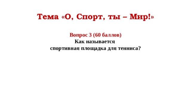 Тема «О, Спорт, ты – Мир!» Вопрос 3 (60 баллов) Как называется спортивная площадка для тенниса?