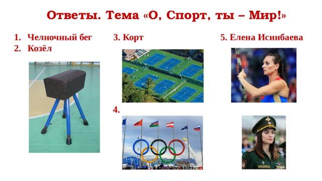 Ответы. Тема «О, Спорт, ты – Мир!» Челночный бег 3. Корт 5. Елена Исинбаева Козёл 4.