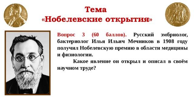 Тема  «Нобелевские открытия» Вопрос 3 (60 баллов). Русский эмбриолог, бактериолог Илья Ильич Мечников в 1908 году получил Нобелевскую премию в области медицины и физиологии.  Какое явление он открыл и описал в своём научном труде?